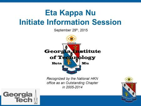 Eta Kappa Nu Initiate Information Session Recognized by the National HKN office as an Outstanding Chapter in 2005-2014 September 29 th, 2015.
