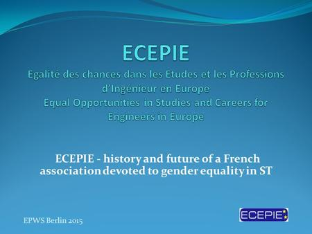 ECEPIE - history and future of a French association devoted to gender equality in ST EPWS Berlin 2015.