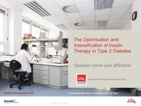 © 2013 Eli Lilly and Company The Optimisation and Intensification of Insulin Therapy in Type 2 Diabetes Speaker name and affiliation Prescribing information.