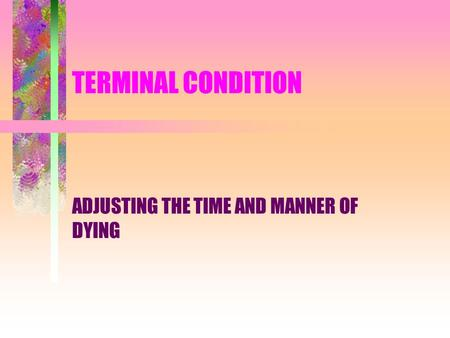TERMINAL CONDITION ADJUSTING THE TIME AND MANNER OF DYING.