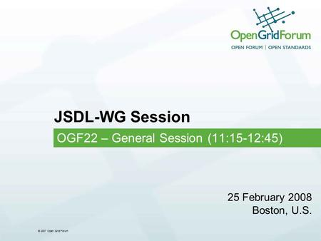© 2007 Open Grid Forum JSDL-WG Session OGF22 – General Session (11:15-12:45) 25 February 2008 Boston, U.S.