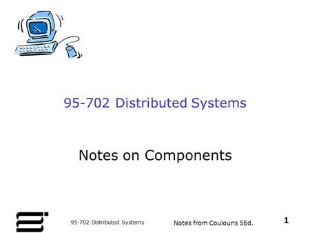 Notes from Coulouris 5Ed. 1 95-702 Distributed Systems Notes on Components.