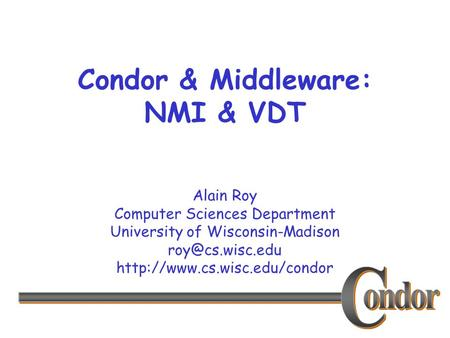 Alain Roy Computer Sciences Department University of Wisconsin-Madison  Condor & Middleware: NMI & VDT.