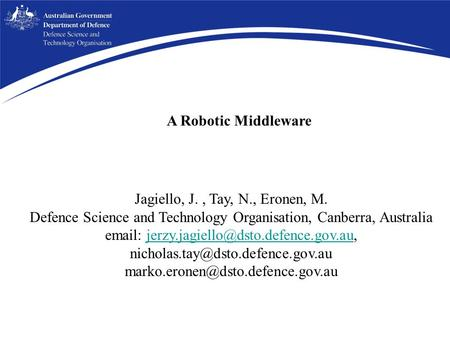 A Robotic Middleware Jagiello, J., Tay, N., Eronen, M. Defence Science and Technology Organisation, Canberra, Australia