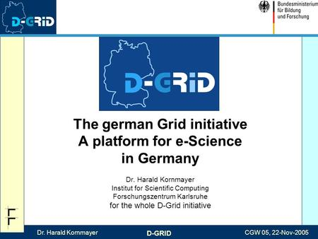 Dr. Harald Kornmayer D-GRID CGW 05, 22-Nov-2005 The german Grid initiative A platform for e-Science in Germany Dr. Harald Kornmayer Institut for Scientific.