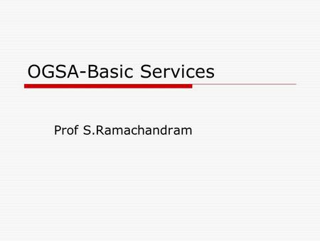 OGSA-Basic Services Prof S.Ramachandram. Outline  Introduction  Common Management Model  Policy Architecture  Security Architecture  Metering and.