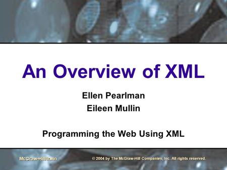McGraw-Hill/Irwin © 2004 by The McGraw-Hill Companies, Inc. All rights reserved. An Overview of XML Ellen Pearlman Eileen Mullin Programming the Web Using.