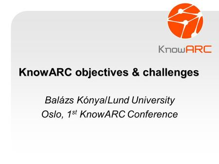 KnowARC objectives & challenges Balázs Kónya/Lund University Oslo, 1 st KnowARC Conference.