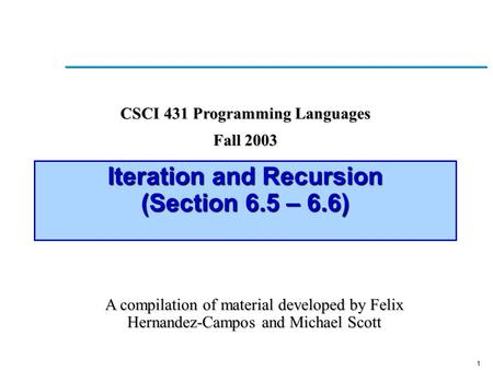 1 Iteration and Recursion (Section 6.5 – 6.6) CSCI 431 Programming Languages Fall 2003 A compilation of material developed by Felix Hernandez-Campos and.