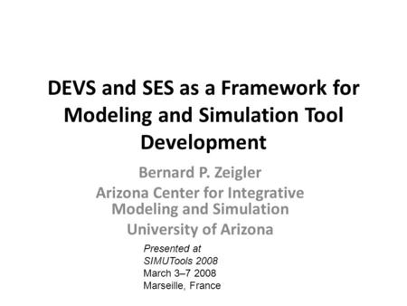 DEVS and SES as a Framework for Modeling and Simulation Tool Development Bernard P. Zeigler Arizona Center for Integrative Modeling and Simulation University.
