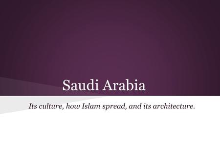 Saudi Arabia Its culture, how Islam spread, and its architecture.
