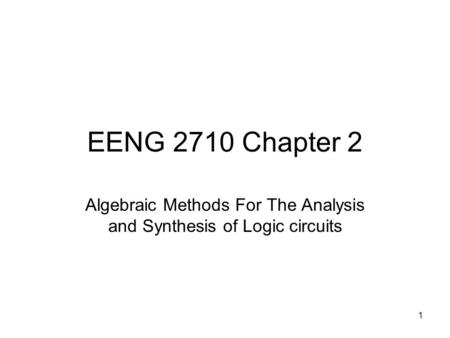 1 EENG 2710 Chapter 2 Algebraic Methods For The Analysis and Synthesis of Logic circuits.