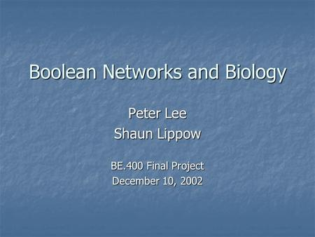 Boolean Networks and Biology Peter Lee Shaun Lippow BE.400 Final Project December 10, 2002.