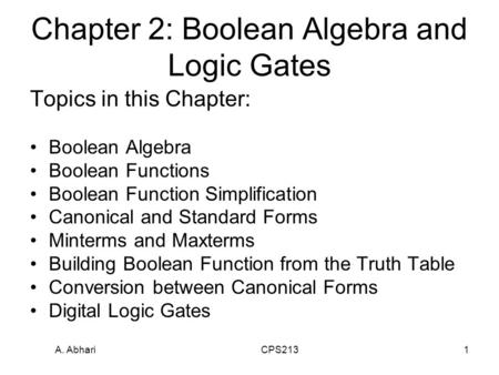 A. Abhari CPS2131 Chapter 2: Boolean Algebra and Logic Gates Topics in this Chapter: Boolean Algebra Boolean Functions Boolean Function Simplification.