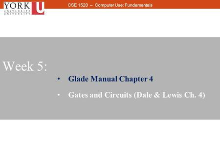 1 CSE 1520 -- Computer Use: Fundamentals Week 5: Glade Manual Chapter 4 Gates and Circuits (Dale & Lewis Ch. 4)