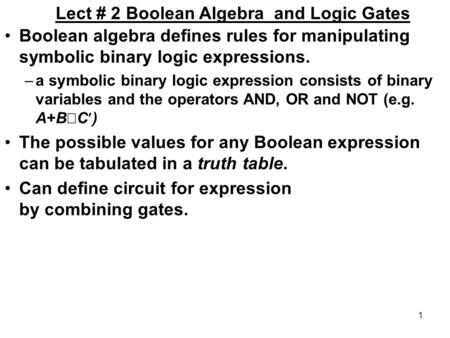 1 Lect # 2 Boolean Algebra and Logic Gates Boolean algebra defines rules for manipulating symbolic binary logic expressions. –a symbolic binary logic expression.