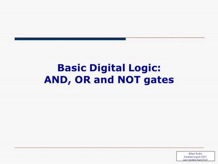 Basic Gates 1.1 Basic Digital Logic: AND, OR and NOT gates ©Paul Godin Created August 2007 Last Update Sept 2013.