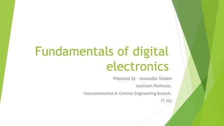 Fundamentals of digital electronics Prepared by - Anuradha Tandon Assistant Professor, Instrumentation & Control Engineering Branch, IT, NU.