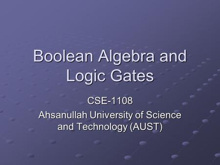 Boolean Algebra and Logic Gates CSE-1108 Ahsanullah University of Science and Technology (AUST)