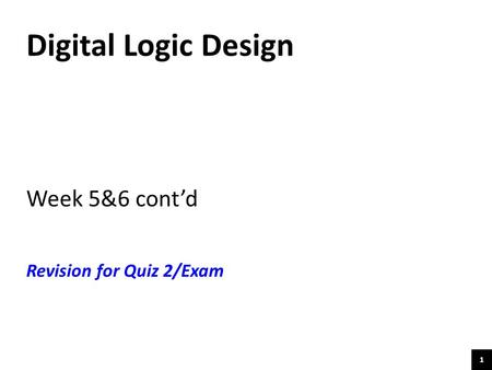 1 Digital Logic Design Week 5&6 cont'd Revision for Quiz 2/Exam.