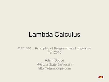 Lambda Calculus CSE 340 – Principles of Programming Languages Fall 2015 Adam Doupé Arizona State University