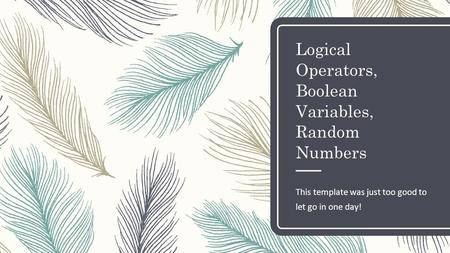 Logical Operators, Boolean Variables, Random Numbers This template was just too good to let go in one day!
