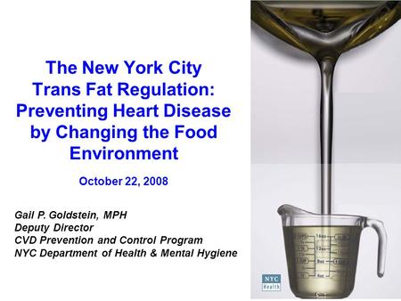 The New York City Trans Fat Regulation: Preventing Heart Disease by Changing the Food Environment October 22, 2008 Gail P. Goldstein, MPH Deputy Director.