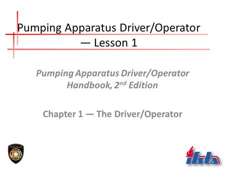 Pumping Apparatus Driver/Operator — Lesson 1 Pumping Apparatus Driver/Operator Handbook, 2 nd Edition Chapter 1 — The Driver/Operator.