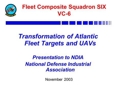 Fleet Composite Squadron SIX VC-6 Transformation of Atlantic Fleet Targets and UAVs Presentation to NDIA National Defense Industrial Association November.