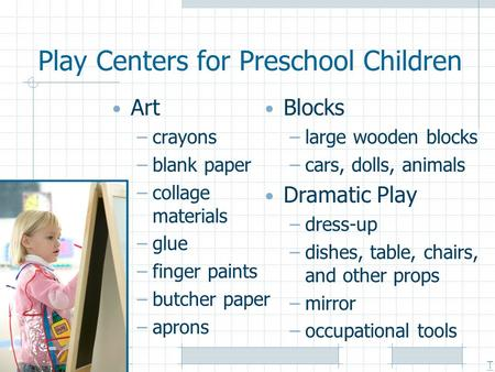 Play Centers for Preschool Children Art –crayons –blank paper –collage materials –glue –finger paints –butcher paper –aprons Blocks –large wooden blocks.