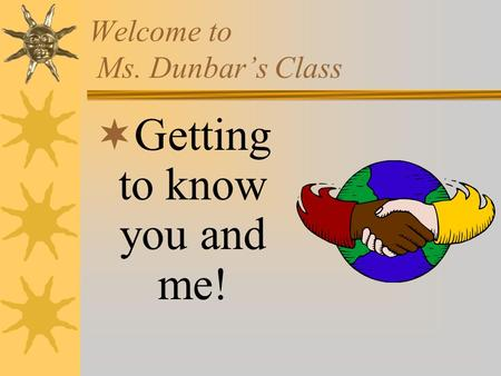 Welcome to Ms. Dunbar's Class  Getting to know you and me!