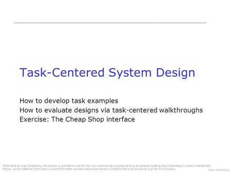 Saul Greenberg Task-Centered System Design How to develop task examples How to evaluate designs via task-centered walkthroughs Exercise: The Cheap Shop.