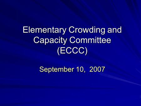 Elementary Crowding and Capacity Committee (ECCC) September 10, 2007.