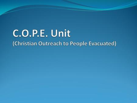 Goals of C.O.P.E. UNIT To share Christ and His Love by using the COPE unit to host block events for people displaced during a disaster. This unit intends.