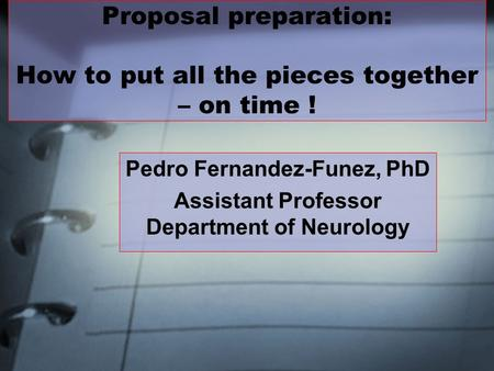 Proposal preparation: How to put all the pieces together – on time ! Pedro Fernandez-Funez, PhD Assistant Professor Department of Neurology.
