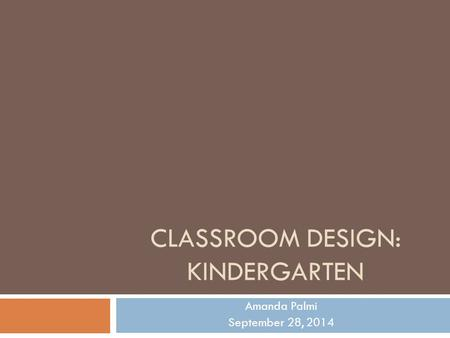 CLASSROOM DESIGN: KINDERGARTEN Amanda Palmi September 28, 2014.