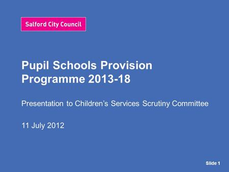 Pupil Schools Provision Programme 2013-18 Presentation to Children's Services Scrutiny Committee 11 July 2012 Slide 1.