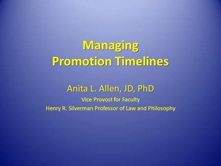 Managing Promotion Timelines Anita L. Allen, JD, PhD Vice Provost for Faculty Henry R. Silverman Professor of Law and Philosophy.