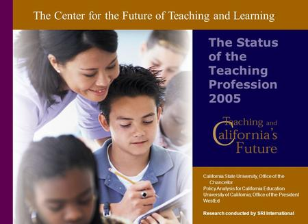 The Center for the Future of Teaching and Learning The Status of the Teaching Profession 2005 California State University, Office of the Chancellor Policy.