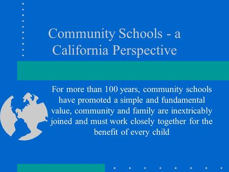 Community Schools - a California Perspective For more than 100 years, community schools have promoted a simple and fundamental value, community and family.