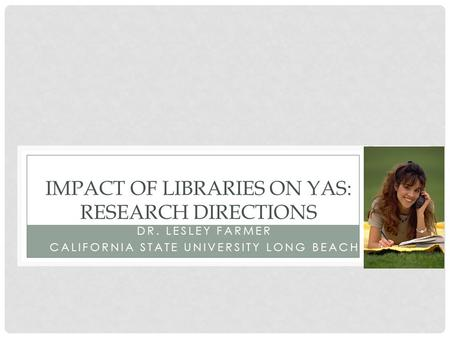 DR. LESLEY FARMER CALIFORNIA STATE UNIVERSITY LONG BEACH IMPACT OF LIBRARIES ON YAS: RESEARCH DIRECTIONS.