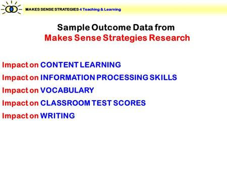 Sample Outcome Data from Makes Sense Strategies Research Impact on WRITING Impact on VOCABULARY Impact on INFORMATION PROCESSING SKILLS Impact on CONTENT.