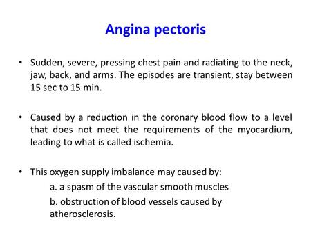 Angina pectoris Sudden, severe, pressing chest pain and radiating to the neck, jaw, back, and arms. The episodes are transient, stay between 15 sec to.
