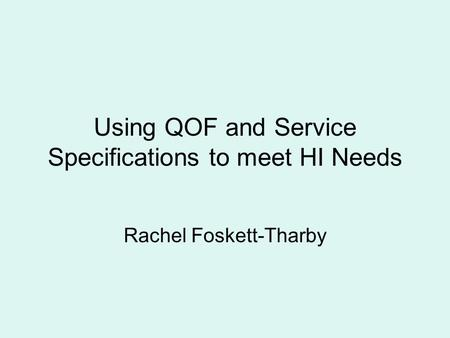 Using QOF and Service Specifications to meet HI Needs Rachel Foskett-Tharby.