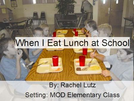 When I Eat Lunch at School By: Rachel Lutz Setting: MOD Elementary Class.