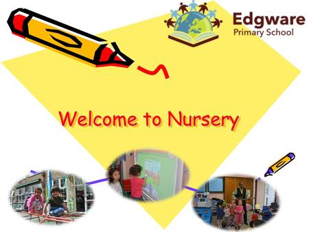 Welcome to Nursery. What is Nursery? Prepares children for Reception. Friendly and supportive staff. Consistent and familiar daily routines. Inside and.