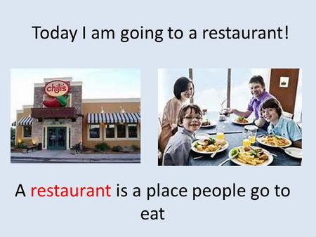 A restaurant is a place people go to eat Today I am going to a restaurant!