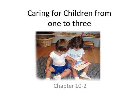 Caring for Children from one to three Chapter 10-2.