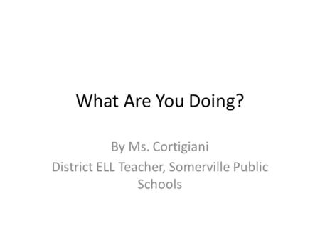 What Are You Doing? By Ms. Cortigiani District ELL Teacher, Somerville Public Schools.