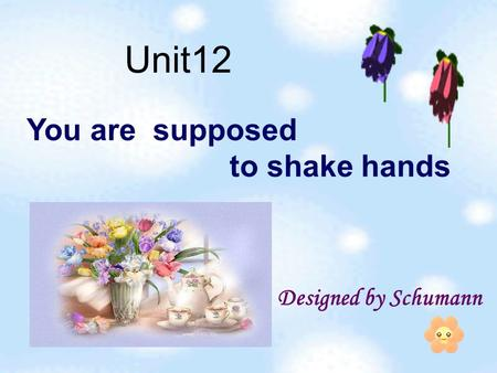 You are supposed to shake hands Designed by Schumann Unit12.